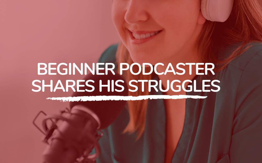 314: Beginner podcaster shares his struggles